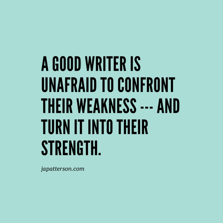 a good writer is one who is unafraid to confront their weakness --- and turn it into their strength.